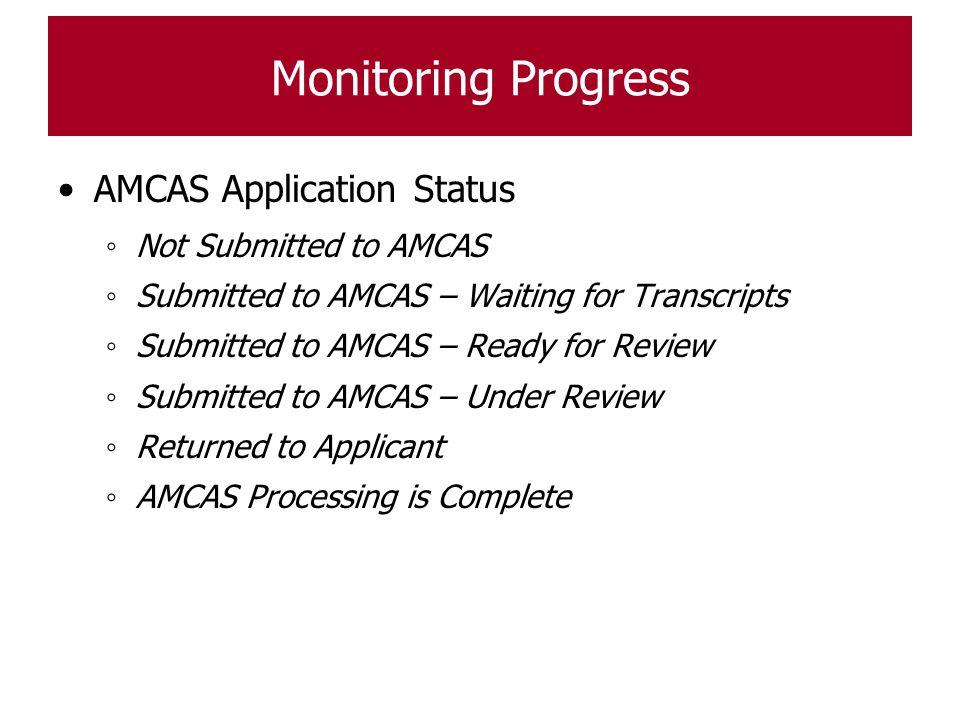 Monitoring Progress AMCAS Application Status ◦ Not Submitted to AMCAS ◦ Submitted to AMCAS – Waiting for Transcripts ◦ Submitted to AMCAS – Ready for