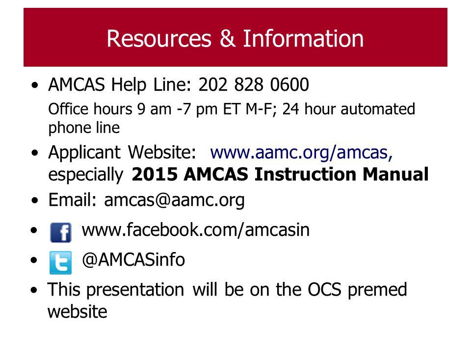 Resources & Information AMCAS Help Line: 202 828 0600 Office hours 9 am -7 pm ET M-F; 24 hour automated phone line Applicant Website: www.aamc.org/amc