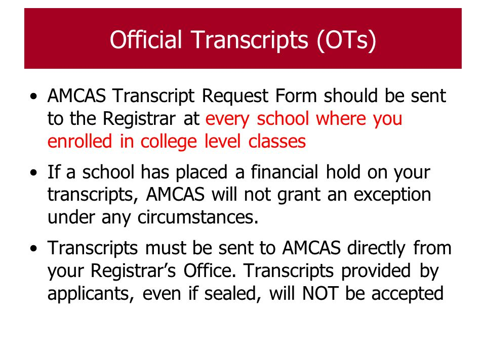 Official Transcripts (OTs) AMCAS Transcript Request Form should be sent to the Registrar at every school where you enrolled in college level classes I