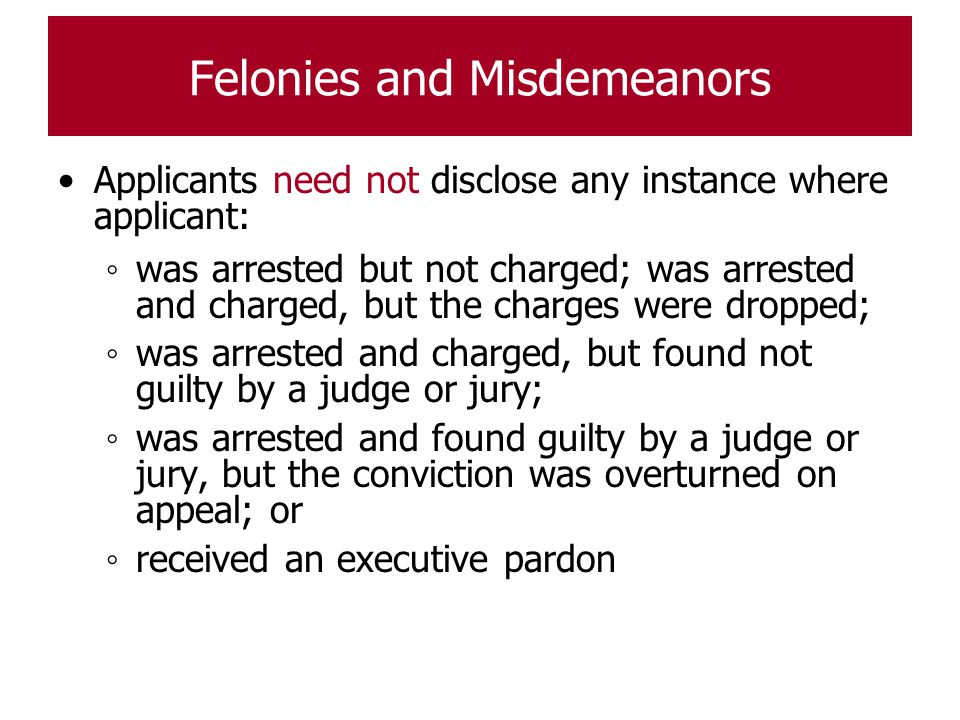 Felonies and Misdemeanors Applicants need not disclose any instance where applicant: ◦ was arrested but not charged; was arrested and charged, but the