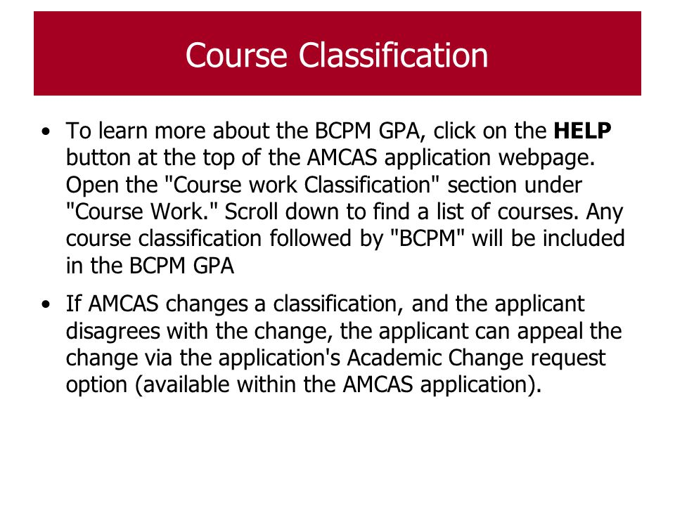 Course Classification To learn more about the BCPM GPA, click on the HELP button at the top of the AMCAS application webpage. Open the
