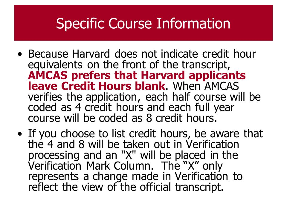 Specific Course Information Because Harvard does not indicate credit hour equivalents on the front of the transcript, AMCAS prefers that Harvard appli