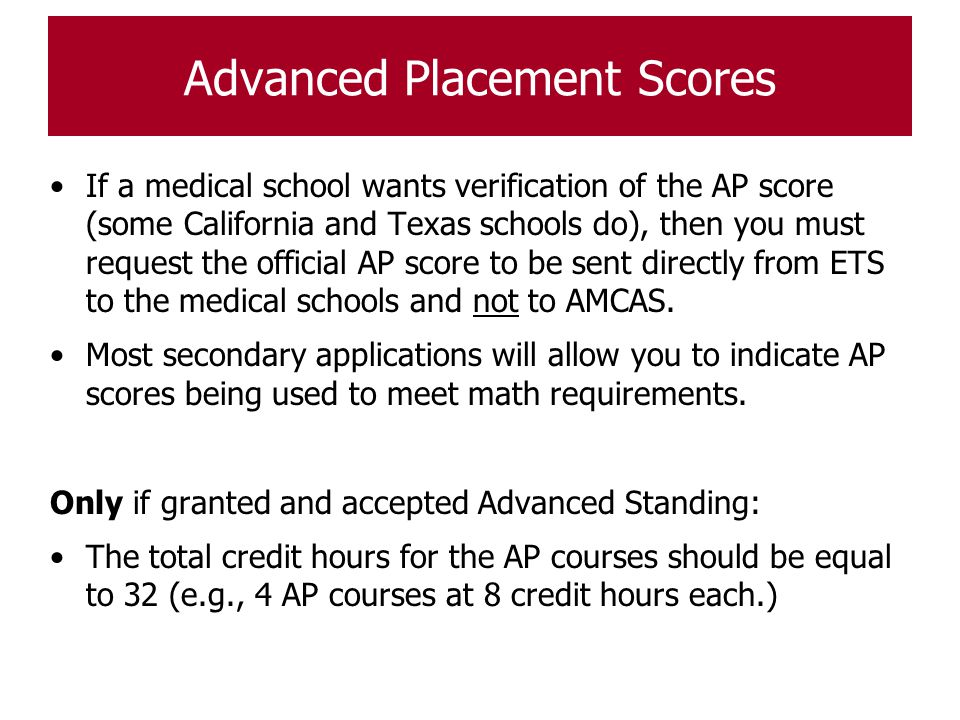 Advanced Placement Scores If a medical school wants verification of the AP score (some California and Texas schools do), then you must request the off