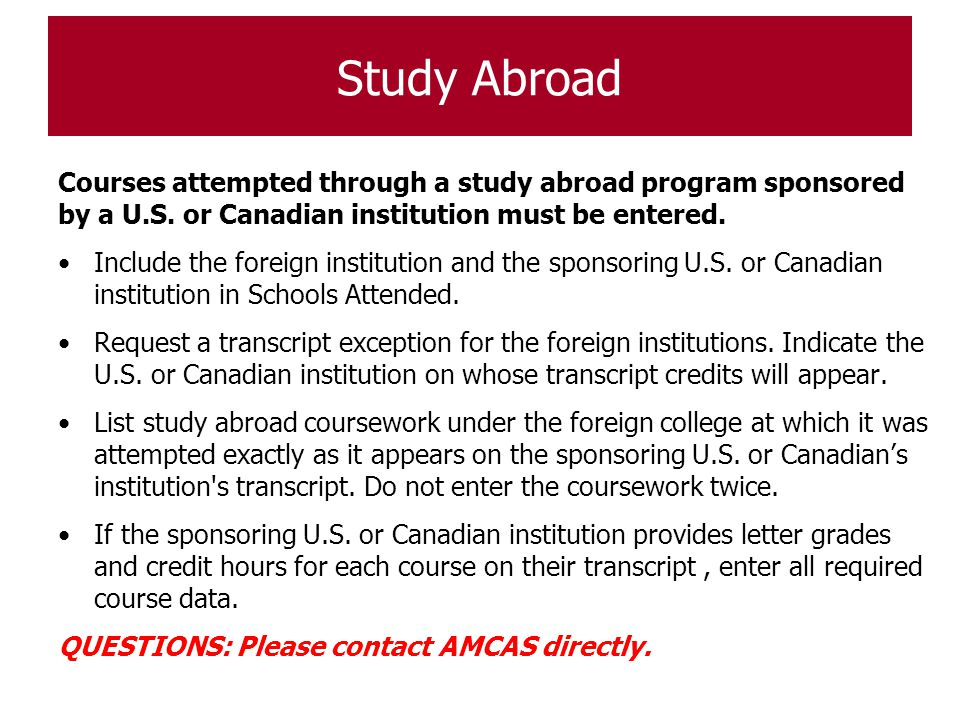 Study Abroad Courses attempted through a study abroad program sponsored by a U.S. or Canadian institution must be entered. Include the foreign institu
