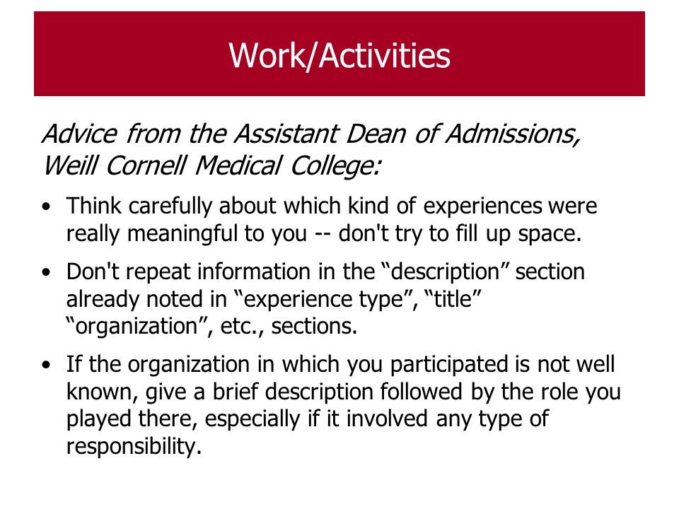 Work/Activities Advice from the Assistant Dean of Admissions, Weill Cornell Medical College: Think carefully about which kind of experiences were real