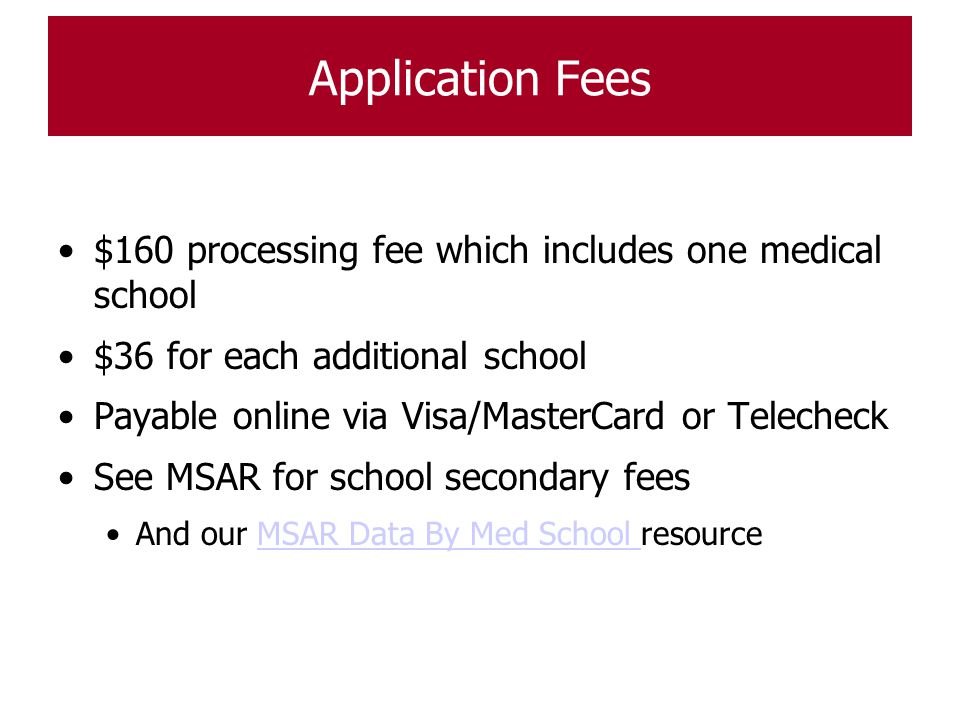 Application Fees $160 processing fee which includes one medical school $36 for each additional school Payable online via Visa/MasterCard or Telecheck