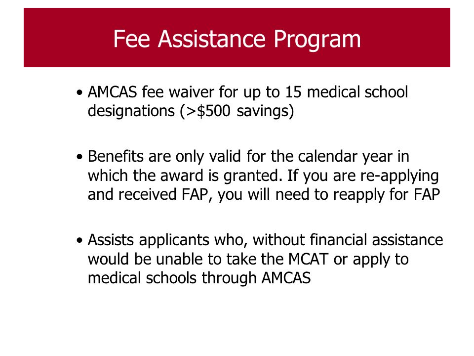 Fee Assistance Program AMCAS fee waiver for up to 15 medical school designations (>$500 savings) Benefits are only valid for the calendar year in whic