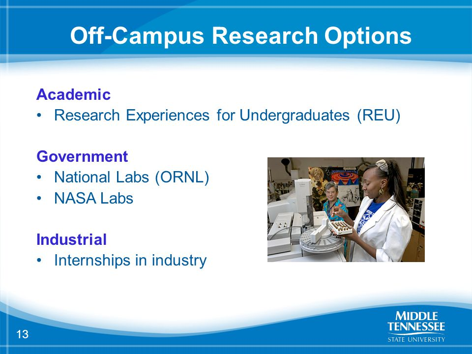 13 Off-Campus Research Options Academic Research Experiences for Undergraduates (REU) Government National Labs (ORNL) NASA Labs Industrial Internships in industry