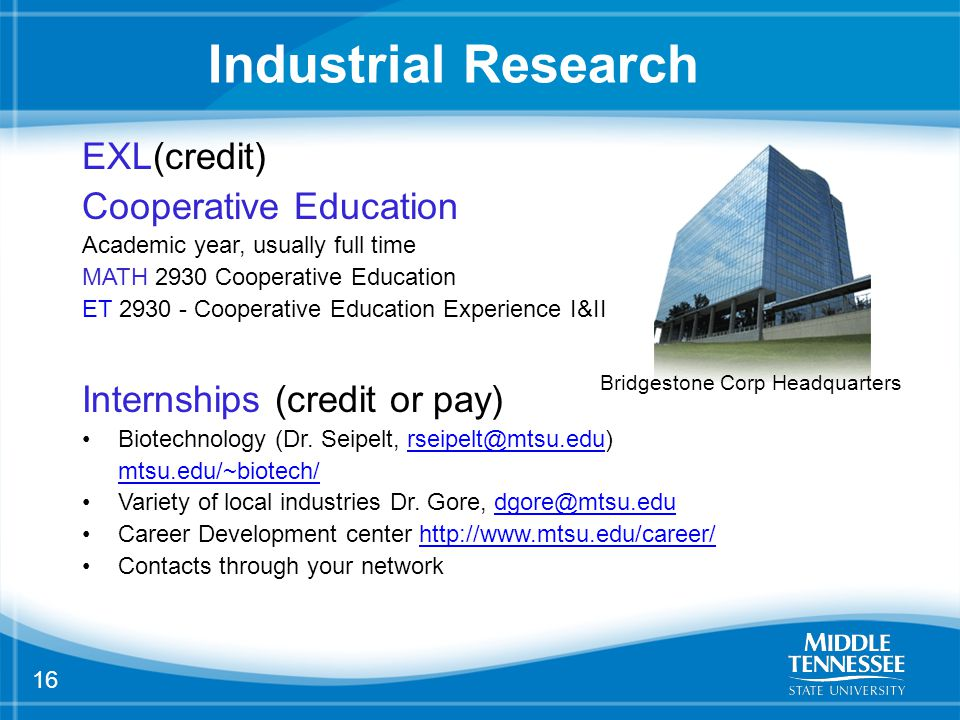 16 Industrial Research EXL(credit) Cooperative Education Academic year, usually full time MATH 2930 Cooperative Education ET 2930 - Cooperative Education Experience I&II Internships (credit or pay) Biotechnology (Dr.