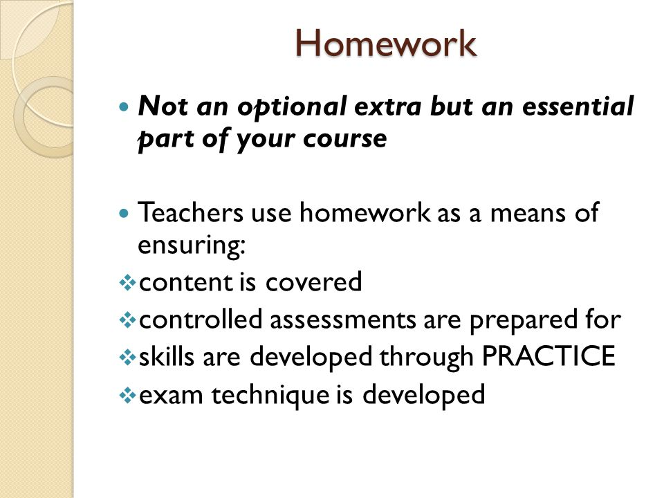 Homework Homework Not an optional extra but an essential part of your course Teachers use homework as a means of ensuring:  content is covered  controlled assessments are prepared for  skills are developed through PRACTICE  exam technique is developed