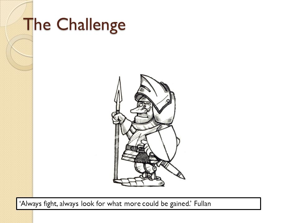 The Challenge 'Always fight, always look for what more could be gained.' Fullan