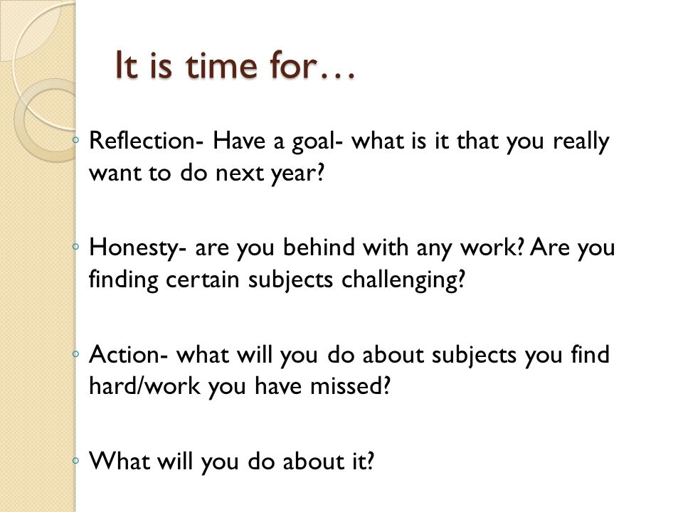 It is time for… ◦ Reflection- Have a goal- what is it that you really want to do next year.