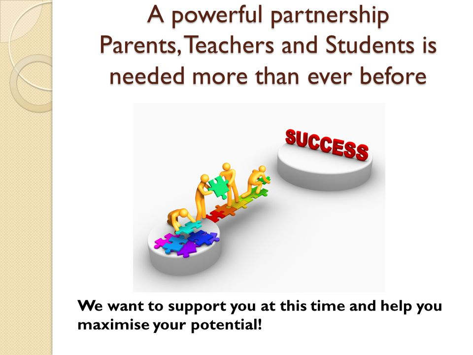 A powerful partnership Parents, Teachers and Students is needed more than ever before We want to support you at this time and help you maximise your potential!