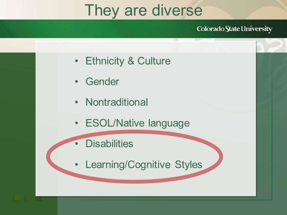 They are diverse Ethnicity & Culture Gender Nontraditional ESOL/Native language Disabilities Learning/Cognitive Styles