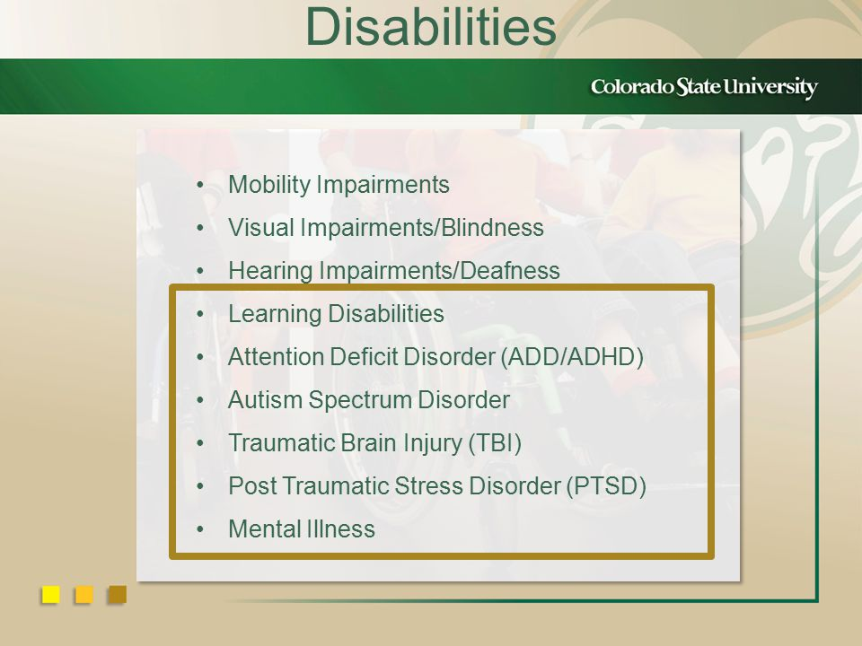 Disabilities Mobility Impairments Visual Impairments/Blindness Hearing Impairments/Deafness Learning Disabilities Attention Deficit Disorder (ADD/ADHD) Autism Spectrum Disorder Traumatic Brain Injury (TBI) Post Traumatic Stress Disorder (PTSD) Mental Illness