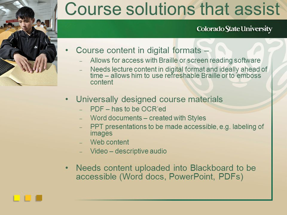 Course solutions that assist Course content in digital formats – – Allows for access with Braille or screen reading software – Needs lecture content in digital format and ideally ahead of time – allows him to use refreshable Braille or to emboss content Universally designed course materials – PDF – has to be OCR'ed – Word documents – created with Styles – PPT presentations to be made accessible, e.g.
