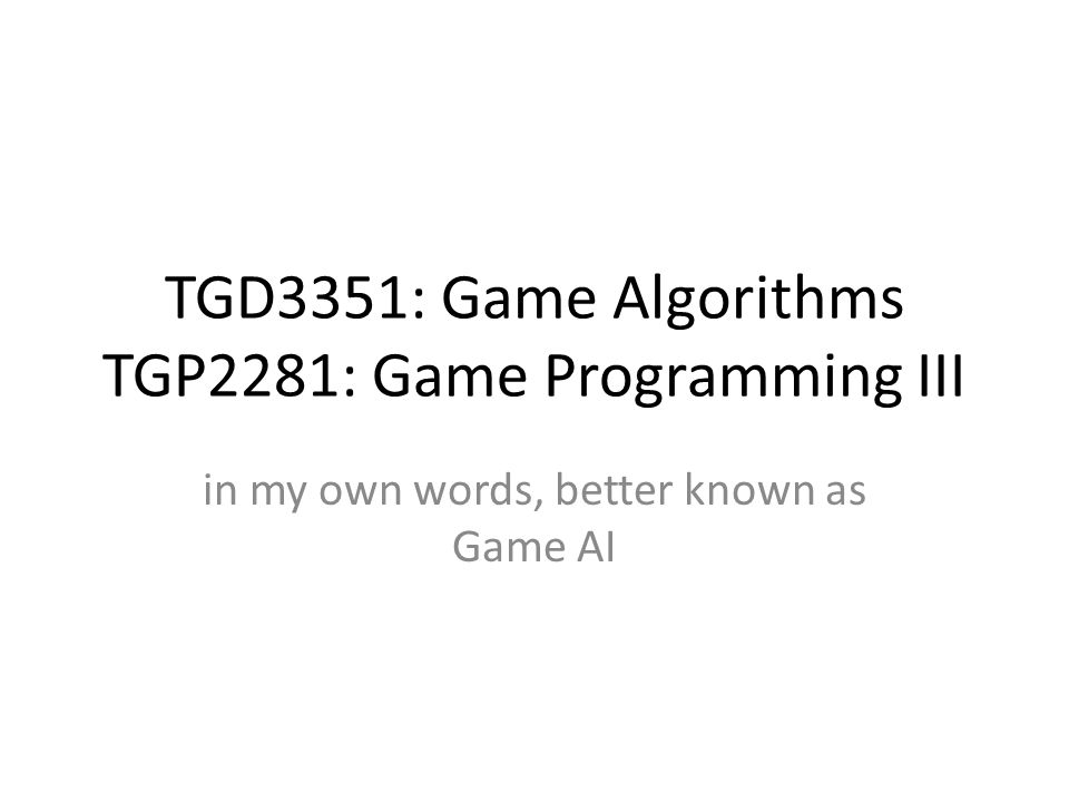 TGD3351: Game Algorithms TGP2281: Game Programming III in my own words, better known as Game AI