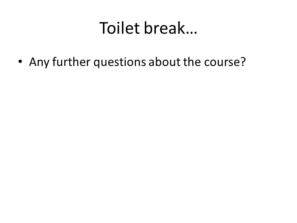 Toilet break… Any further questions about the course?