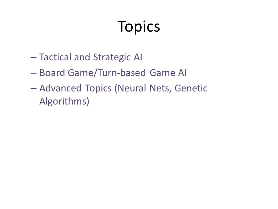 Topics – Tactical and Strategic AI – Board Game/Turn-based Game AI – Advanced Topics (Neural Nets, Genetic Algorithms)