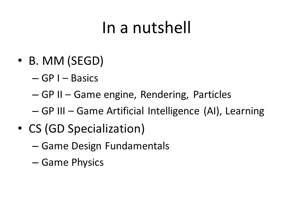 In a nutshell B. MM (SEGD) – GP I – Basics – GP II – Game engine, Rendering, Particles – GP III – Game Artificial Intelligence (AI), Learning CS (GD S