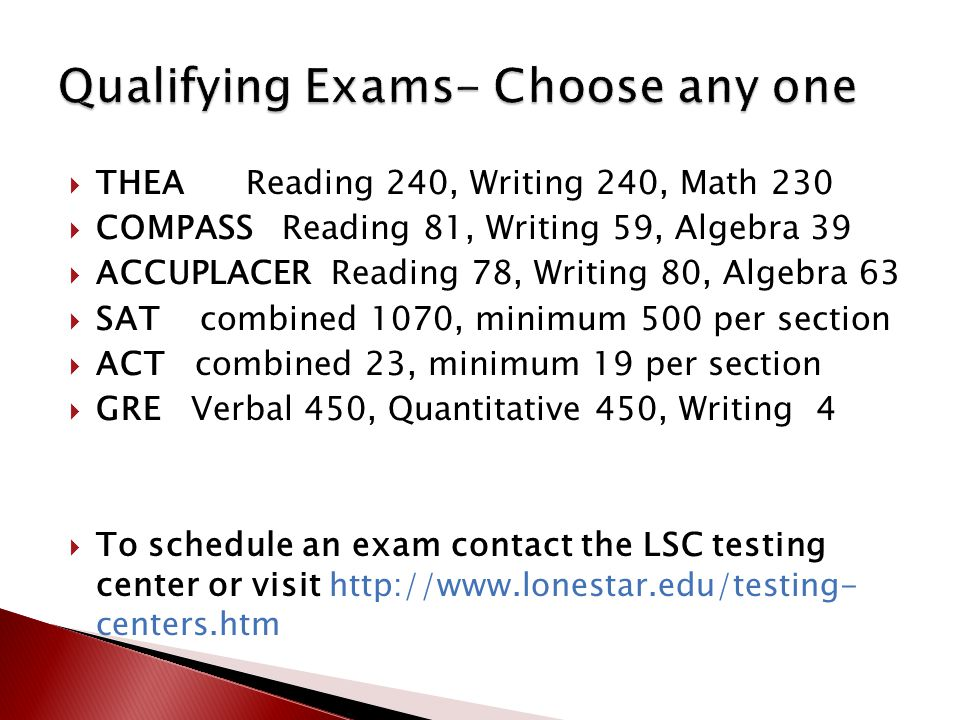  THEA Reading 240, Writing 240, Math 230  COMPASS Reading 81, Writing 59, Algebra 39  ACCUPLACER Reading 78, Writing 80, Algebra 63  SAT combined 1070, minimum 500 per section  ACT combined 23, minimum 19 per section  GRE Verbal 450, Quantitative 450, Writing 4  To schedule an exam contact the LSC testing center or visit http://www.lonestar.edu/testing- centers.htm