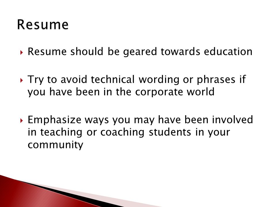  Resume should be geared towards education  Try to avoid technical wording or phrases if you have been in the corporate world  Emphasize ways you m