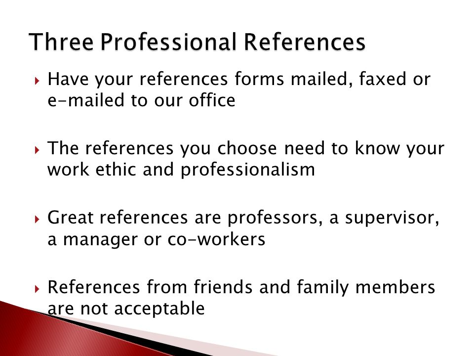  Have your references forms mailed, faxed or e-mailed to our office  The references you choose need to know your work ethic and professionalism  Great references are professors, a supervisor, a manager or co-workers  References from friends and family members are not acceptable