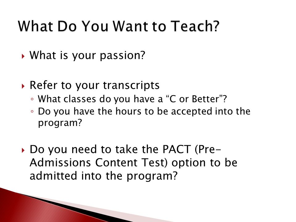 " What is your passion?  Refer to your transcripts ◦ What classes do you have a ""C or Better""? ◦ Do you have the hours to be accepted into the progra"