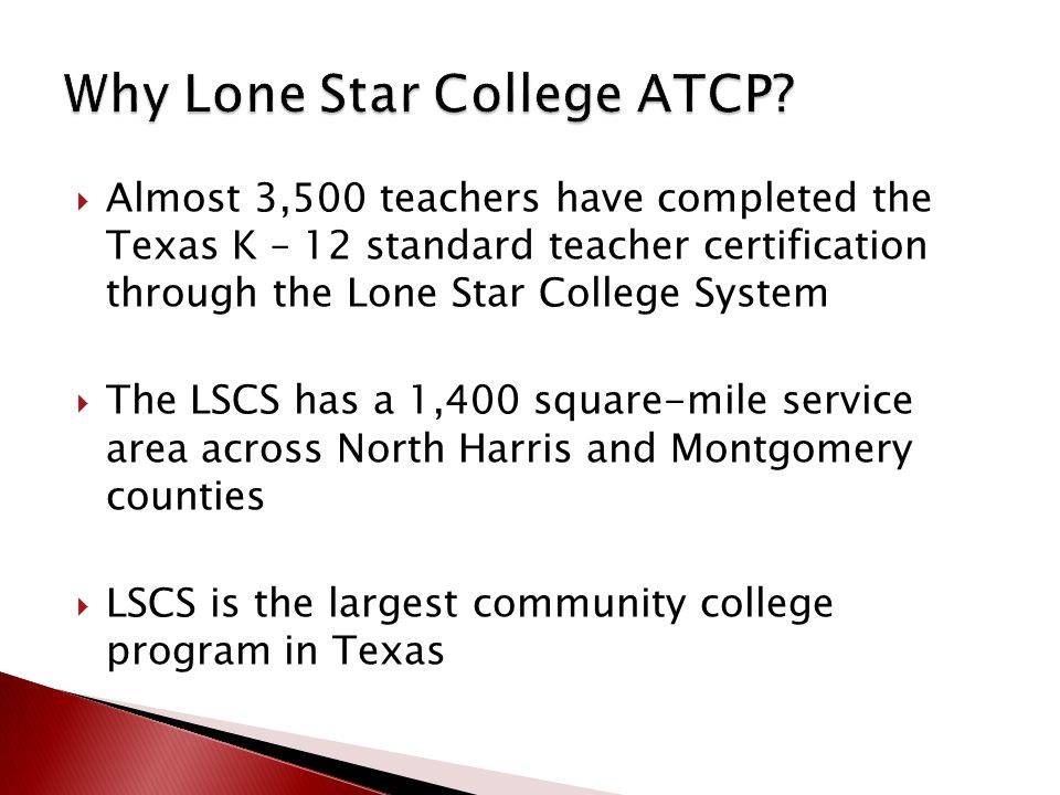  Almost 3,500 teachers have completed the Texas K – 12 standard teacher certification through the Lone Star College System  The LSCS has a 1,400 square-mile service area across North Harris and Montgomery counties  LSCS is the largest community college program in Texas