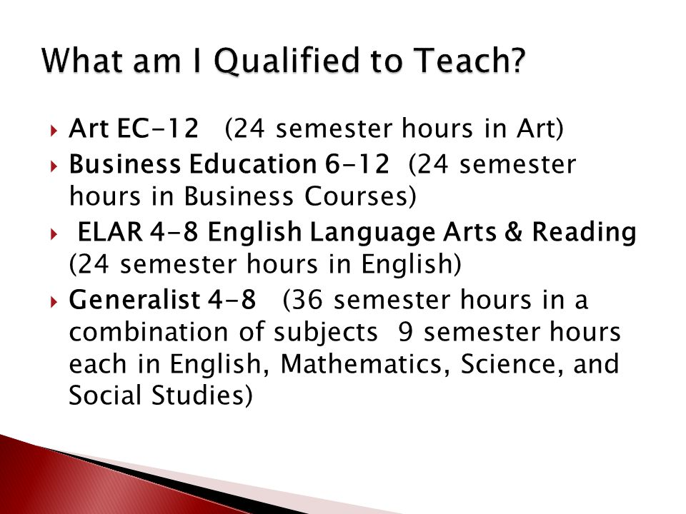 Art EC-12 (24 semester hours in Art)  Business Education 6-12 (24 semester hours in Business Courses)  ELAR 4-8 English Language Arts & Reading (2
