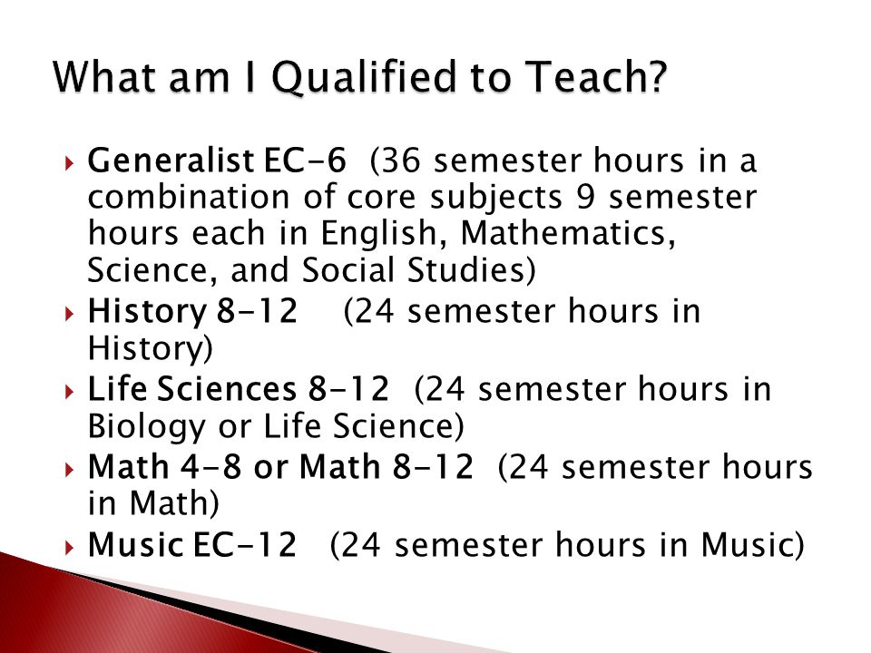 Generalist EC-6 (36 semester hours in a combination of core subjects 9 semester hours each in English, Mathematics, Science, and Social Studies)  History 8-12 (24 semester hours in History)  Life Sciences 8-12 (24 semester hours in Biology or Life Science)  Math 4-8 or Math 8-12 (24 semester hours in Math)  Music EC-12 (24 semester hours in Music)