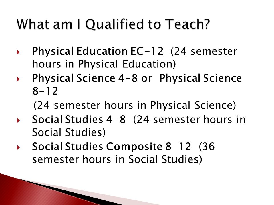  Physical Education EC-12 (24 semester hours in Physical Education)  Physical Science 4-8 or Physical Science 8-12 (24 semester hours in Physical Science)  Social Studies 4-8 (24 semester hours in Social Studies)  Social Studies Composite 8-12 (36 semester hours in Social Studies)