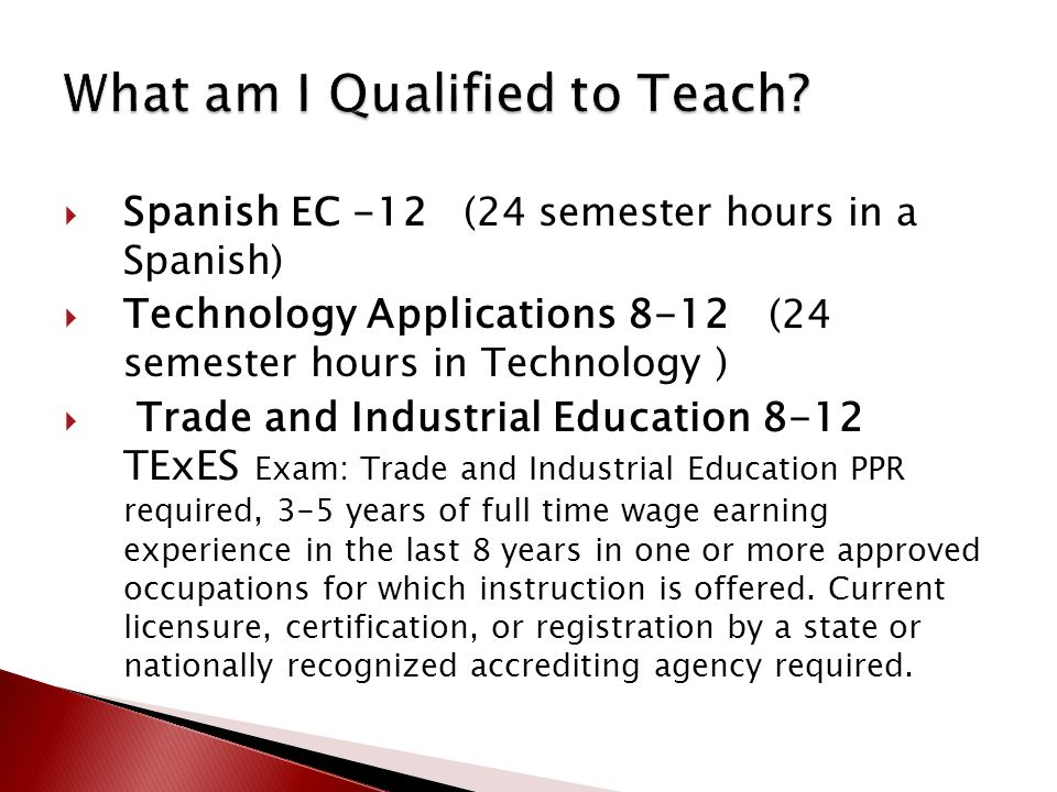  Spanish EC -12 (24 semester hours in a Spanish)  Technology Applications 8-12 (24 semester hours in Technology )  Trade and Industrial Education 8-12 TExES Exam: Trade and Industrial Education PPR required, 3-5 years of full time wage earning experience in the last 8 years in one or more approved occupations for which instruction is offered.