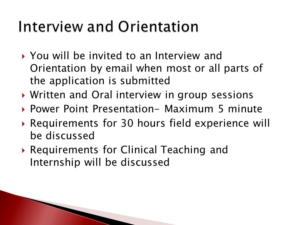 You will be invited to an Interview and Orientation by email when most or all parts of the application is submitted  Written and Oral interview in group sessions  Power Point Presentation- Maximum 5 minute  Requirements for 30 hours field experience will be discussed  Requirements for Clinical Teaching and Internship will be discussed