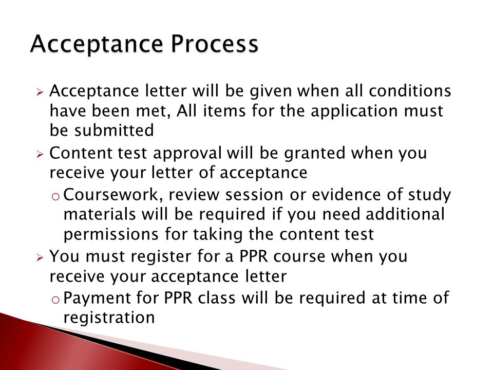  Acceptance letter will be given when all conditions have been met, All items for the application must be submitted  Content test approval will be granted when you receive your letter of acceptance o Coursework, review session or evidence of study materials will be required if you need additional permissions for taking the content test  You must register for a PPR course when you receive your acceptance letter o Payment for PPR class will be required at time of registration