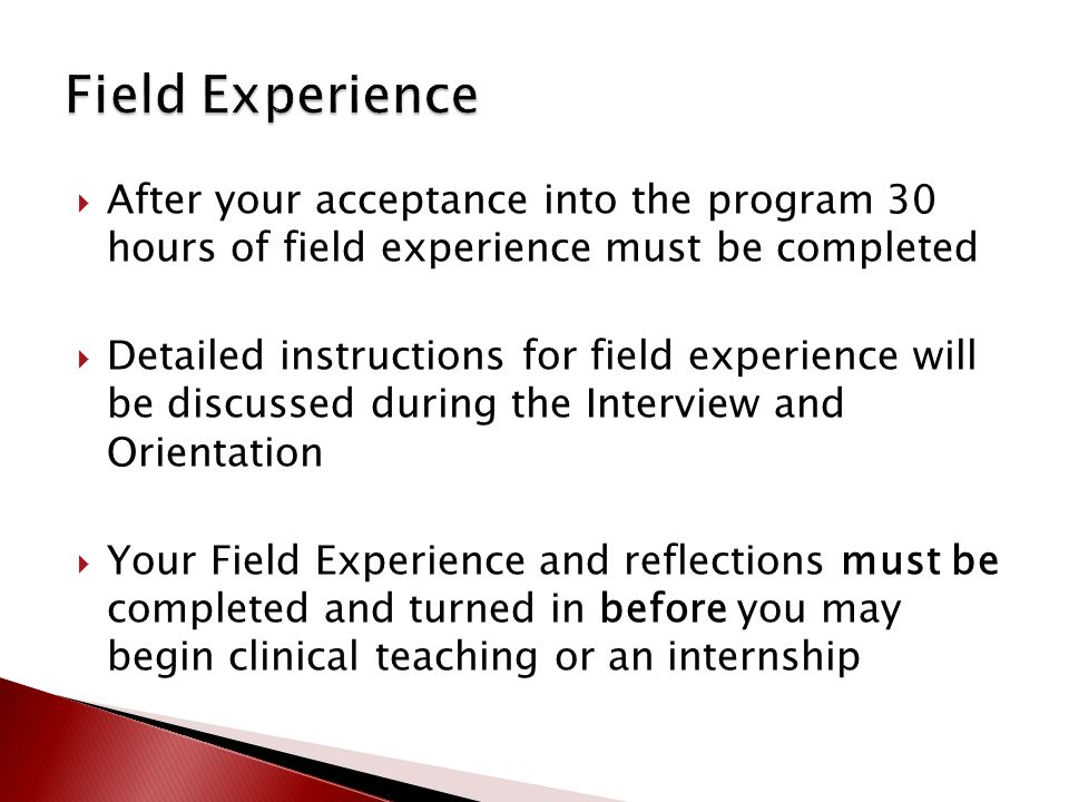  After your acceptance into the program 30 hours of field experience must be completed  Detailed instructions for field experience will be discussed during the Interview and Orientation  Your Field Experience and reflections must be completed and turned in before you may begin clinical teaching or an internship