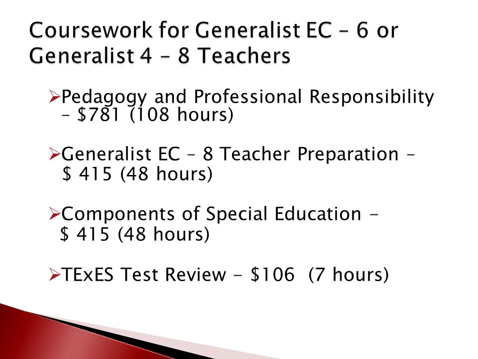  Pedagogy and Professional Responsibility – $781 (108 hours)  Generalist EC – 8 Teacher Preparation – $ 415 (48 hours)  Components of Special Educa
