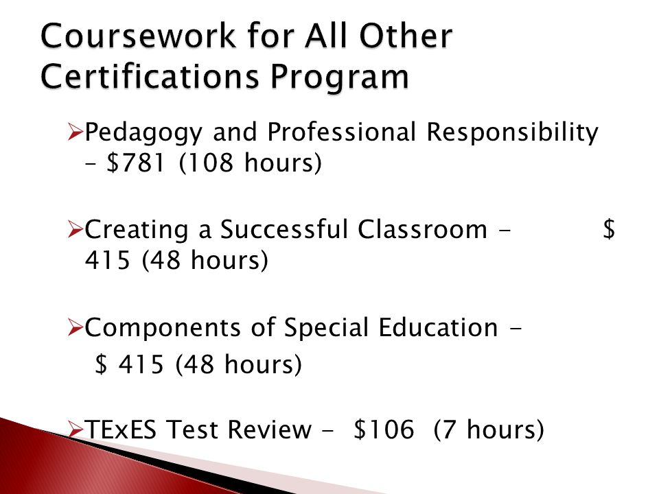  Pedagogy and Professional Responsibility – $781 (108 hours)  Creating a Successful Classroom - $ 415 (48 hours)  Components of Special Education - $ 415 (48 hours)  TExES Test Review - $106 (7 hours)