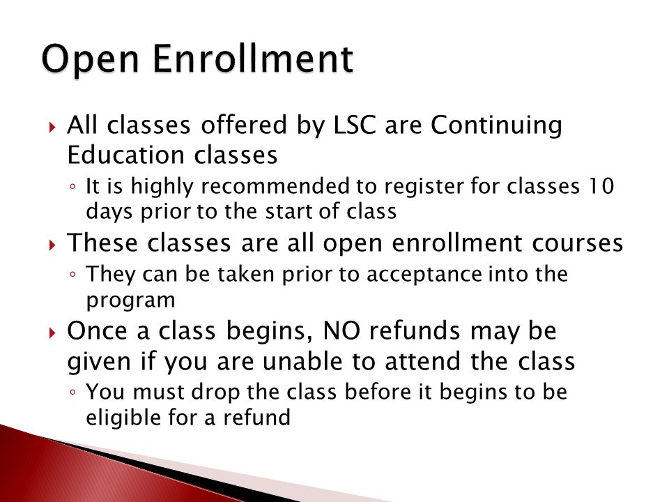  All classes offered by LSC are Continuing Education classes ◦ It is highly recommended to register for classes 10 days prior to the start of class  These classes are all open enrollment courses ◦ They can be taken prior to acceptance into the program  Once a class begins, NO refunds may be given if you are unable to attend the class ◦ You must drop the class before it begins to be eligible for a refund