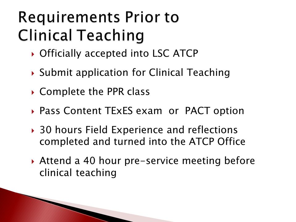  Officially accepted into LSC ATCP  Submit application for Clinical Teaching  Complete the PPR class  Pass Content TExES exam or PACT option  30 hours Field Experience and reflections completed and turned into the ATCP Office  Attend a 40 hour pre-service meeting before clinical teaching
