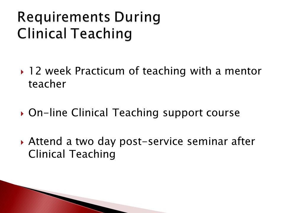  12 week Practicum of teaching with a mentor teacher  On-line Clinical Teaching support course  Attend a two day post-service seminar after Clinica