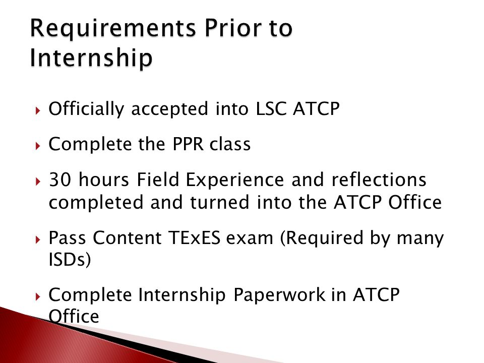  Officially accepted into LSC ATCP  Complete the PPR class  30 hours Field Experience and reflections completed and turned into the ATCP Office  Pass Content TExES exam (Required by many ISDs)  Complete Internship Paperwork in ATCP Office