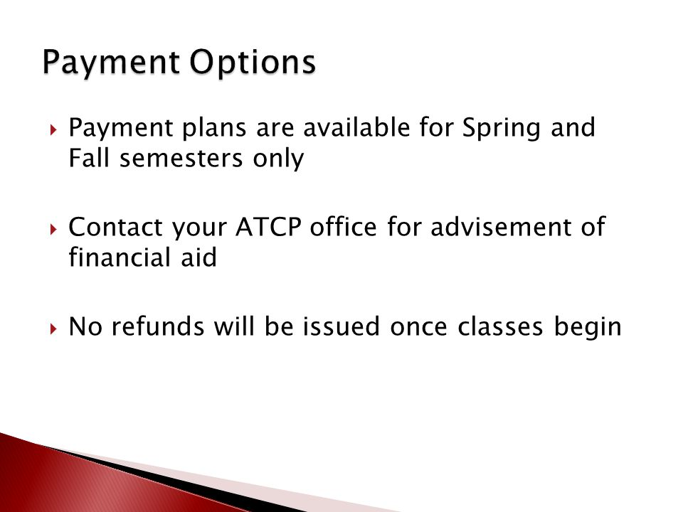  Payment plans are available for Spring and Fall semesters only  Contact your ATCP office for advisement of financial aid  No refunds will be issued once classes begin