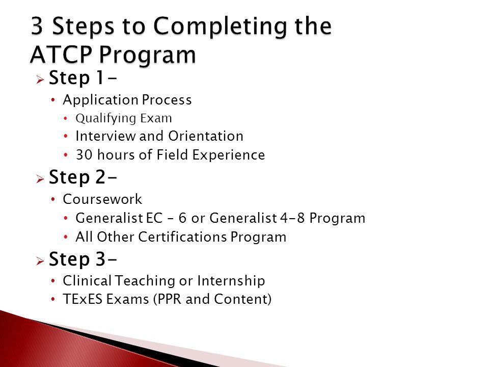  Step 1- Application Process Qualifying Exam Interview and Orientation 30 hours of Field Experience  Step 2- Coursework Generalist EC – 6 or Generalist 4-8 Program All Other Certifications Program  Step 3- Clinical Teaching or Internship TExES Exams (PPR and Content)