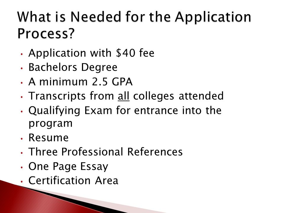 Application with $40 fee Bachelors Degree A minimum 2.5 GPA Transcripts from all colleges attended Qualifying Exam for entrance into the program Resume Three Professional References One Page Essay Certification Area