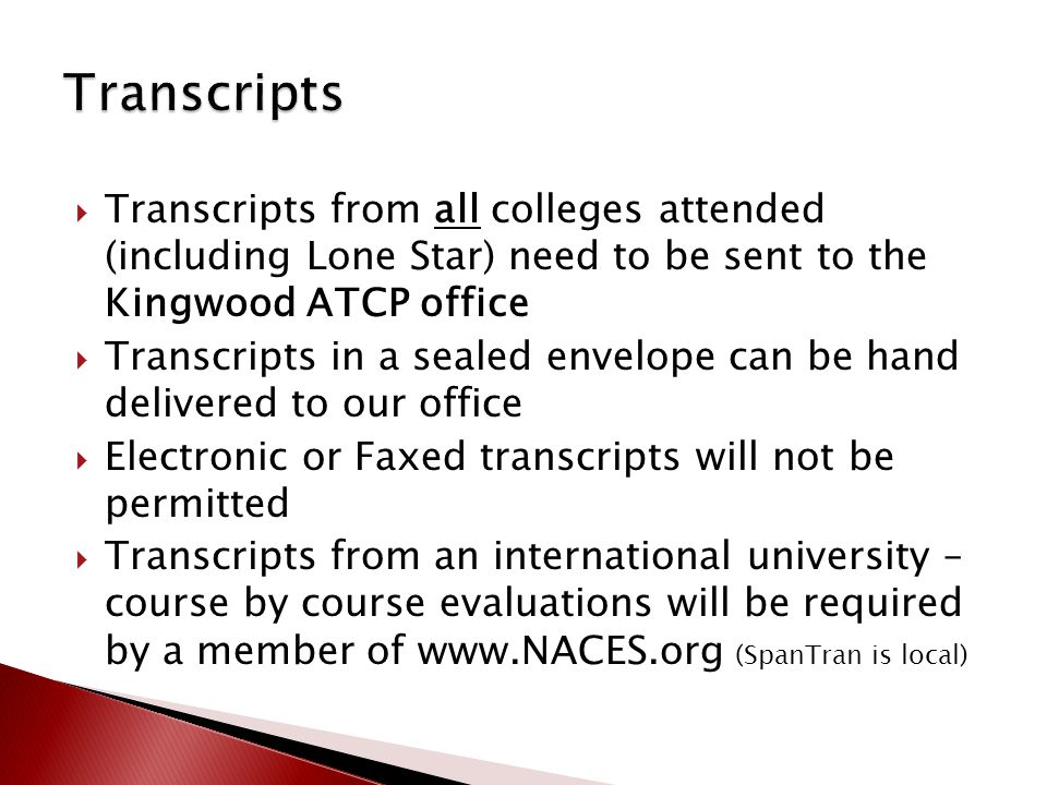 Transcripts from all colleges attended (including Lone Star) need to be sent to the Kingwood ATCP office  Transcripts in a sealed envelope can be hand delivered to our office  Electronic or Faxed transcripts will not be permitted  Transcripts from an international university – course by course evaluations will be required by a member of www.NACES.org (SpanTran is local)