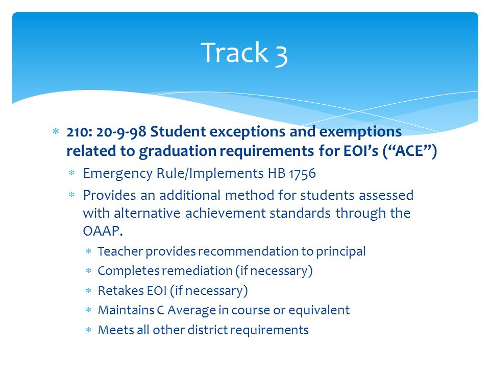  210: 20-9-98 Student exceptions and exemptions related to graduation requirements for EOI's ( ACE )  Emergency Rule/Implements HB 1756  Provides an additional method for students assessed with alternative achievement standards through the OAAP.