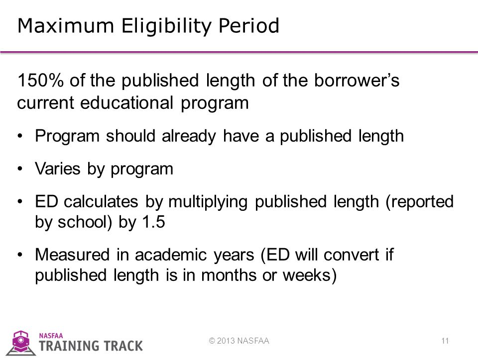 © 2013 NASFAA11 Maximum Eligibility Period 150% of the published length of the borrower's current educational program Program should already have a published length Varies by program ED calculates by multiplying published length (reported by school) by 1.5 Measured in academic years (ED will convert if published length is in months or weeks)