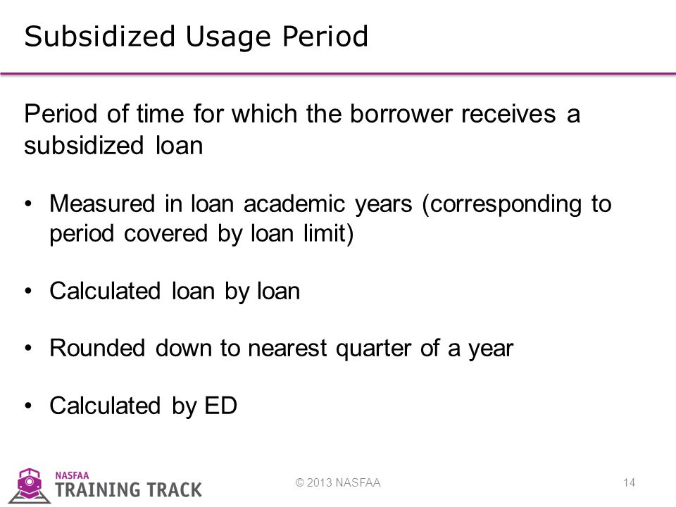© 2013 NASFAA14 Subsidized Usage Period Period of time for which the borrower receives a subsidized loan Measured in loan academic years (corresponding to period covered by loan limit) Calculated loan by loan Rounded down to nearest quarter of a year Calculated by ED