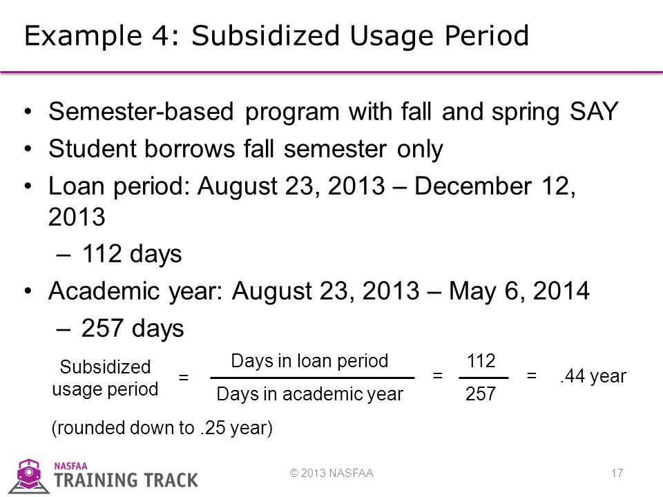 © 2013 NASFAA17 Example 4: Subsidized Usage Period Semester-based program with fall and spring SAY Student borrows fall semester only Loan period: August 23, 2013 – December 12, 2013 –112 days Academic year: August 23, 2013 – May 6, 2014 –257 days (rounded down to.25 year) Days in loan period Days in academic year Subsidized usage period =.44 year 112 257 ==